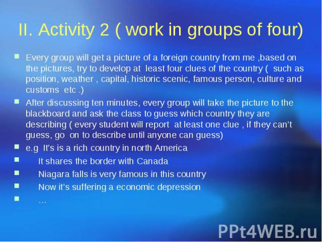 II. Activity 2 ( work in groups of four) Every group will get a picture of a foreign country from me ,based on the pictures, try to develop at least four clues of the country ( such as position, weather , capital, historic scenic, famous person, cul…
