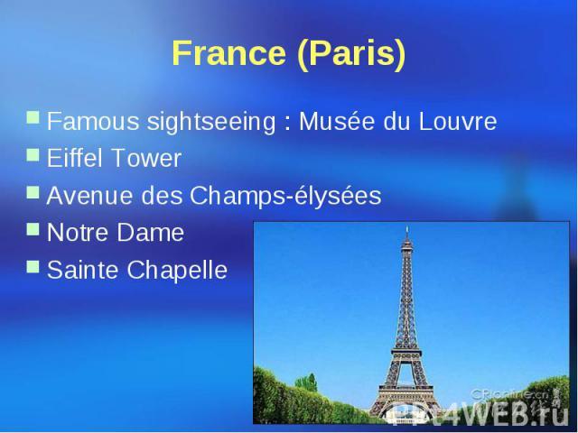 France (Paris) Famous sightseeing : Musée du Louvre Eiffel Tower Avenue des Champs-élysées Notre Dame Sainte Chapelle