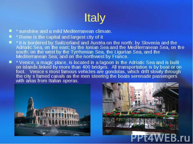 Italy * sunshine and a mild Mediterranean climate. * Rome is the capital and largest city of it * it is bordered by Switzerland and Austria on the north; by Slovenia and the Adriatic Sea, on the east; by the Ionian Sea and the Mediterranean Sea, on …