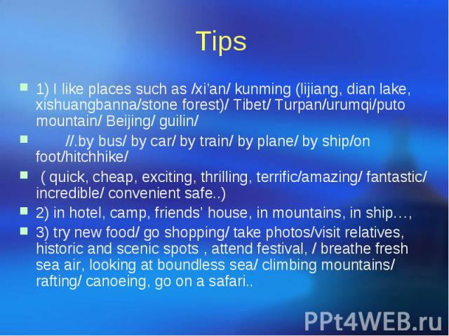 Tips 1) I like places such as /xi'an/ kunming (lijiang, dian lake, xishuangbanna/stone forest)/ Tibet/ Turpan/urumqi/puto mountain/ Beijing/ guilin/ //.by bus/ by car/ by train/ by plane/ by ship/on foot/hitchhike/ ( quick, cheap, exciting, thrillin…