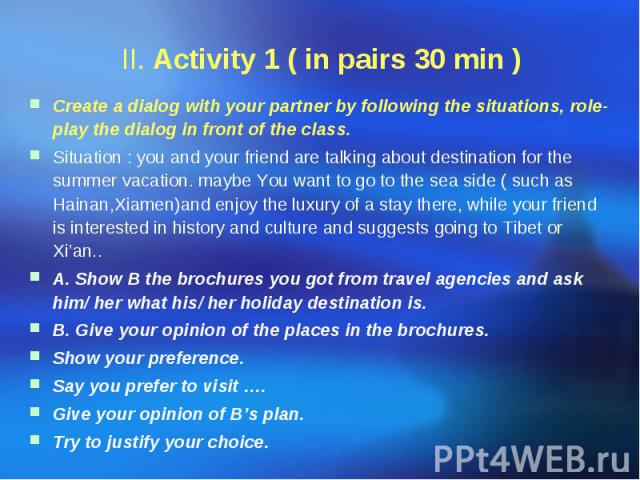 II. Activity 1 ( in pairs 30 min ) Create a dialog with your partner by following the situations, role- play the dialog in front of the class. Situation : you and your friend are talking about destination for the summer vacation. maybe You want to g…