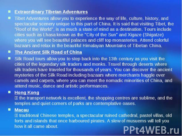 Extraordinary Tibetan Adventures Tibet Adventures allow you to experience the way of life, culture, history, and spectacular scenery unique to this part of China. It is said that visiting Tibet, the