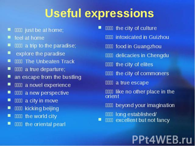 Useful expressions 宾至如归 just be at home; feel at home 天堂之旅 a trip to the paradise; explore the paradise 人迹罕至 The Unbeaten Track 远离尘嚣 a true departure; an escape from the bustling 全新感受 a novel experience 耳目一新 a new perspective…