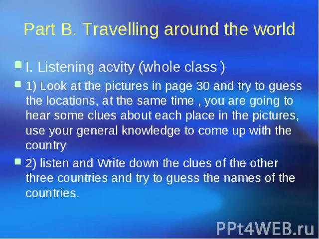 Part B. Travelling around the world I. Listening acvity (whole class ) 1) Look at the pictures in page 30 and try to guess the locations, at the same time , you are going to hear some clues about each place in the pictures, use your general knowledg…