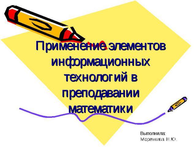 Применение элементов информационных технологий в преподавании математики Выполнила: Моренкова Н.Ю.