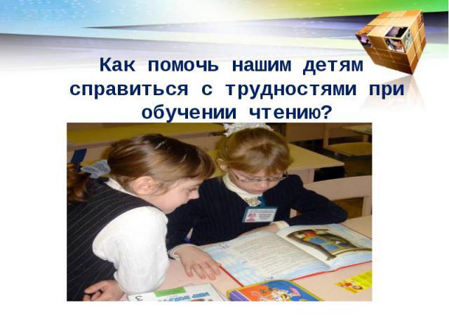 Как помочь нашим детям справиться с трудностями при обучении чтению?