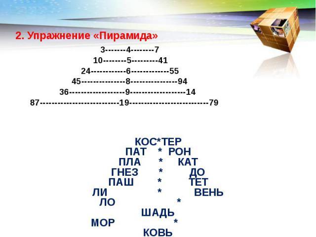 2. Упражнение «Пирамида» 3-------4--------7 10--------5---------41 24------------6-------------55 45---------------8----------------94 36-------------------9-------------------14 87---------------------------19---------------------------79 КОС*ТЕР …