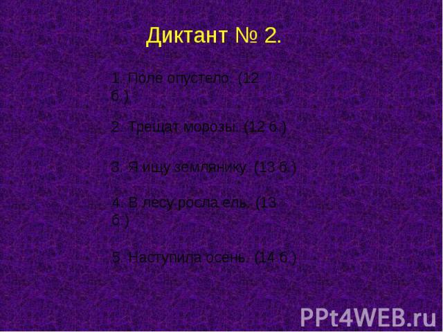 Диктант № 2. 1. Поле опустело. (12 б.) 2. Трещат морозы. (12 б.) 3. Я ищу землянику. (13 б.) 4. В лесу росла ель. (13 б.) 5. Наступила осень. (14 б.)