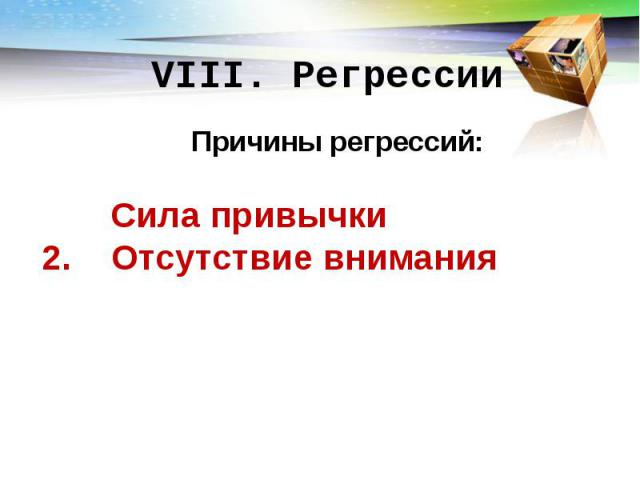 VIII. Регрессии Причины регрессий: Сила привычки 2. Отсутствие внимания