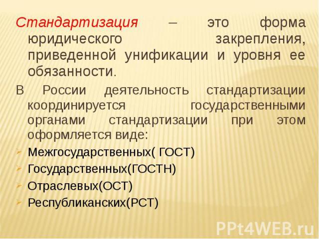 Стандартизация – это форма юридического закрепления, приведенной унификации и уровня ее обязанности. В России деятельность стандартизации координируется государственными органами стандартизации при этом оформляется виде: Межгосударственных( ГОСТ) Го…