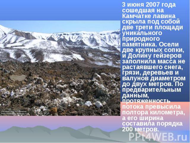 3 июня 2007 года сошедшая на Камчатке лавина скрыла под собой две трети площади уникального природного памятника. Осели две крупных сопки, и Долину гейзеров заполнила масса не растаявшего снега, грязи, деревьев и валунов диаметром до двух метров. По…