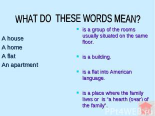 WHAT DO THESE WORDS MEAN? A house A home A flat An apartment is a group of the r