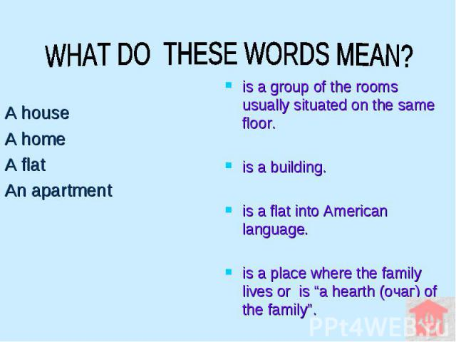 """WHAT DO THESE WORDS MEAN? A house A home A flat An apartment is a group of the rooms usually situated on the same floor. is a building. is a flat into American language. is a place where the family lives or is """"a hearth (очаг) of the family""""."""