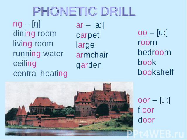PHONETIC DRILL ng – [ŋ] dining room living room running water ceiling central heating ar – [a:] сarpet large armchair garden oo – [u:] room bedroom book bookshelf oor – [כ:] floor door