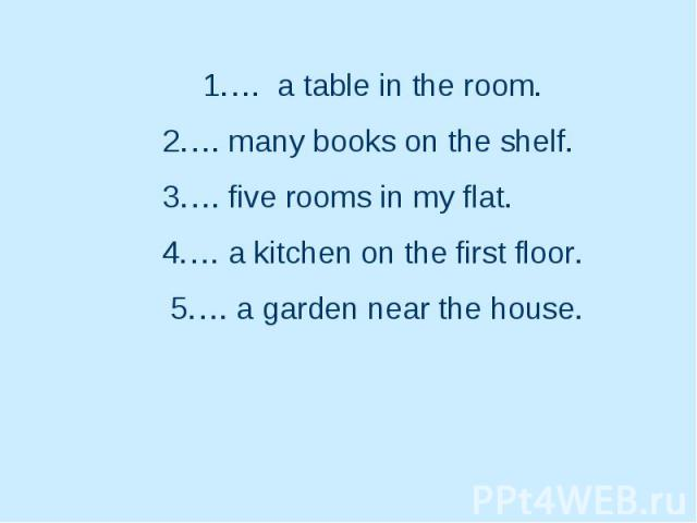 1.… a table in the room. 2.… many books on the shelf. 3.… five rooms in my flat. 4.… a kitchen on the first floor. 5.… a garden near the house.