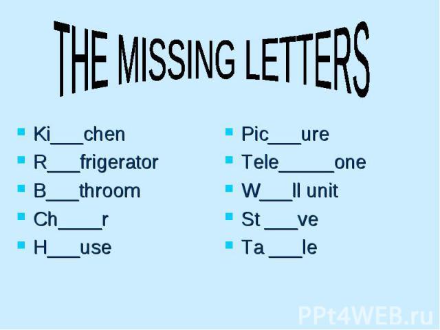 THE MISSING LETTERS Ki___chen R___frigerator B___throom Ch____r H___use Pic___ure Tele_____one W___ll unit St ___ve Ta ___le