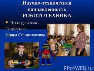 Научно-техническая направленность РОБОТОТЕХНИКА Преподаватель Севрюгина Ирина Ст