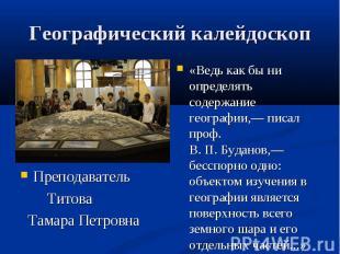 Географический калейдоскоп Преподаватель Титова Тамара Петровна «Ведь как бы ни