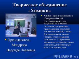 Творческое объединение «Химики» Преподаватель Мандрова Надежда Павловна Химия -