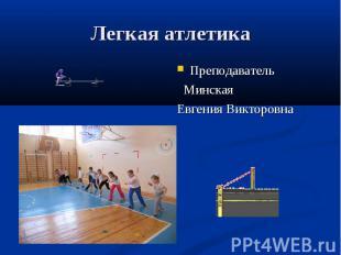 Легкая атлетика Преподаватель Минская Евгения Викторовна