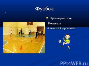 Футбол Преподаватель Копылов Алексей Сергеевич