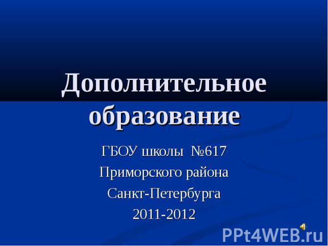 Дополнительное образование ГБОУ школы №617 Приморского района Санкт-Петербурга 2011-2012