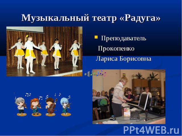 Музыкальный театр «Радуга» Преподаватель Прокопенко Лариса Борисовна