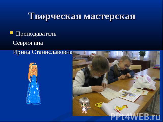 Творческая мастерская Преподаватель Севрюгина Ирина Станиславовна