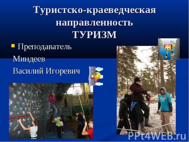 Туристско-краеведческая направленность ТУРИЗМ Преподаватель Миндеев Василий Игоревич