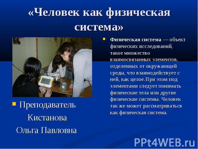 «Человек как физическая система»Преподаватель Кистанова Ольга Павловна Физическая система— объект физических исследований, такое множество взаимосвязанных элементов, отделенных от окружающей среды, что взаимодействует с ней, как целое. При этом под…