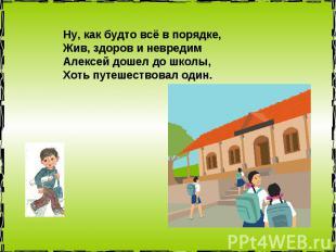 Ну, как будто всё в порядке, Жив, здоров и невредим Алексей дошел до школы, Хоть