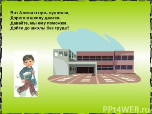 Вот Алеша в путь пустился, Дорога в школу далека. Давайте, мы ему поможем, Дойти