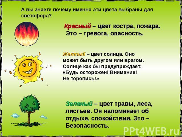 А вы знаете почему именно эти цвета выбраны для светофора? Красный – цвет костра, пожара. Это – тревога, опасность. Желтый – цвет солнца. Оно может быть другом или врагом. Солнце как бы предупреждает: «Будь осторожен! Внимание! Не торопись!» Зеленый…