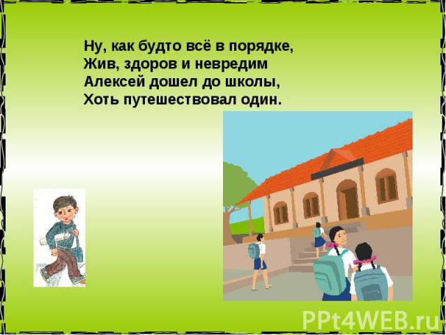 Ну, как будто всё в порядке, Жив, здоров и невредим Алексей дошел до школы, Хоть путешествовал один.