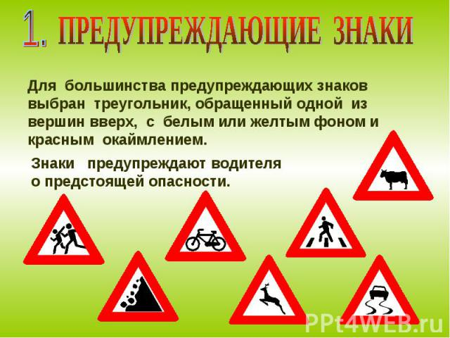 ПРЕДУПРЕЖДАЮЩИЕ ЗНАКИ Для большинства предупреждающих знаков выбран треугольник, обращенный одной из вершин вверх, с белым или желтым фоном и красным окаймлением. Знаки предупреждают водителя о предстоящей опасности.