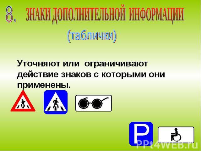 ЗНАКИ ДОПОЛНИТЕЛЬНОЙ ИНФОРМАЦИИ (таблички) Уточняют или ограничивают действие знаков с которыми они применены.