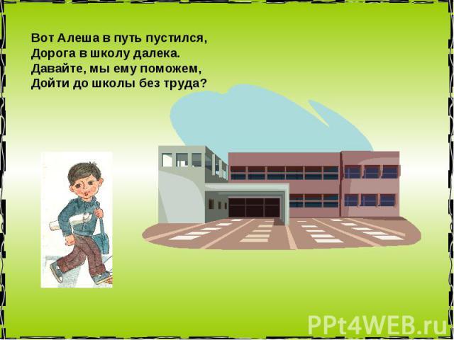 Вот Алеша в путь пустился, Дорога в школу далека. Давайте, мы ему поможем, Дойти до школы без труда?