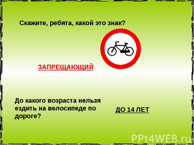 Скажите, ребята, какой это знак? ЗАПРЕЩАЮЩИЙ До какого возраста нельзя ездить на велосипеде по дороге? ДО 14 ЛЕТ