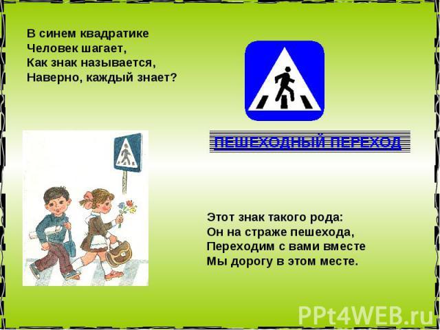 В синем квадратике Человек шагает, Как знак называется, Наверно, каждый знает? Этот знак такого рода: Он на страже пешехода, Переходим с вами вместе Мы дорогу в этом месте.