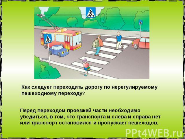 Как следует переходить дорогу по нерегулируемому пешеходному переходу? Перед переходом проезжей части необходимо убедиться, в том, что транспорта и слева и справа нет или транспорт остановился и пропускает пешеходов.