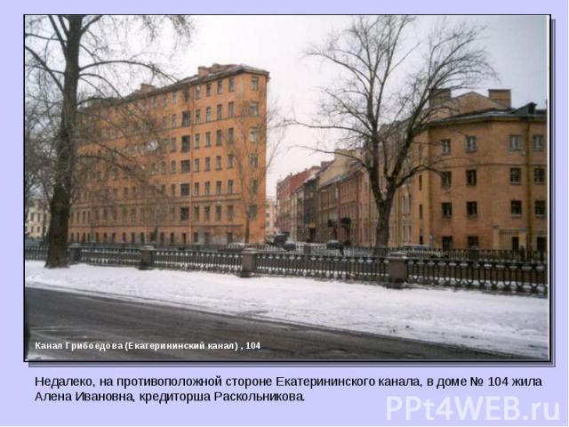 Канал Грибоедова (Екатерининский канал) , 104 Недалеко, на противоположной стороне Екатерининского канала, в доме № 104 жила Алена Ивановна, кредиторша Раскольникова.