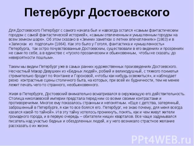 Петербург Достоевского Для Достоевского Петербург с самого начала был и навсегда остался «самым фантастическим городом с самой фантастической историей», «самым отвлеченным и умышленным городом на всем земном шаре». Об этом сказано в «Зимних заметках…
