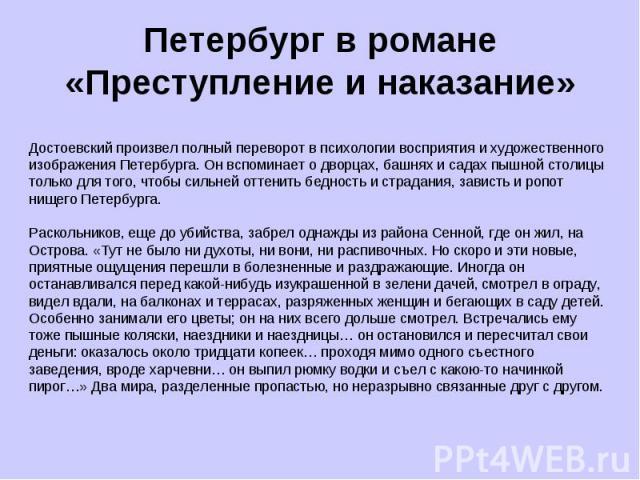 Петербург в романе «Преступление и наказание» Достоевский произвел полный переворот в психологии восприятия и художественного изображения Петербурга. Он вспоминает о дворцах, башнях и садах пышной столицы только для того, чтобы сильней оттенить бедн…