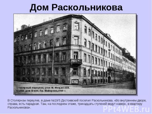 Дом Раскольникова В Столярном переулке, в доме №19/5 Достоевский поселил Раскольникова. «Во внутреннем дворе, справа, есть парадная. Там, на последнем этаже, тринадцать ступеней ведут наверх, в квартиру Раскольникова». Столярный переулок, угол М. Ме…