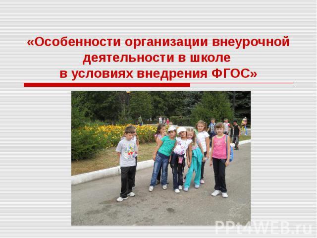 Особенности организации внеурочной деятельности в школе в условиях внедрения ФГОС