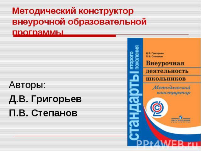 Методический конструктор внеурочной образовательной программы Авторы: Д.В. Григорьев П.В. Степанов