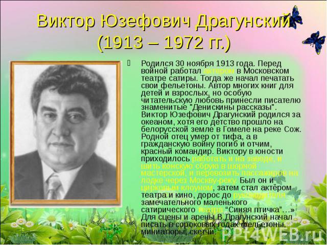 Виктор Юзефович Драгунский (1913 – 1972 гг.) Родился 30 ноября 1913 года. Перед войной работал актером в Московском театре сатиры. Тогда же начал печатать свои фельетоны. Автор многих книг для детей и взрослых, но особую читательскую любовь принесли…