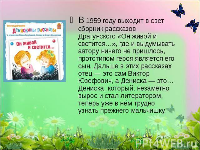 В 1959 году выходит в свет сборник рассказов Драгунского «Он живой и светится…», где и выдумывать автору ничего не пришлось, прототипом героя является его сын. Дальше в этих рассказах отец — это сам Виктор Юзефович, а Дениска — это… Дениска, который…