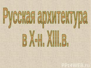 Русская архитектура в X-н. XIII.в