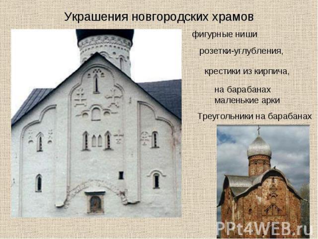 Украшения новгородских храмов фигурные ниши розетки-углубления, крестики из кирпича, на барабанах маленькие арки Треугольники на барабанах